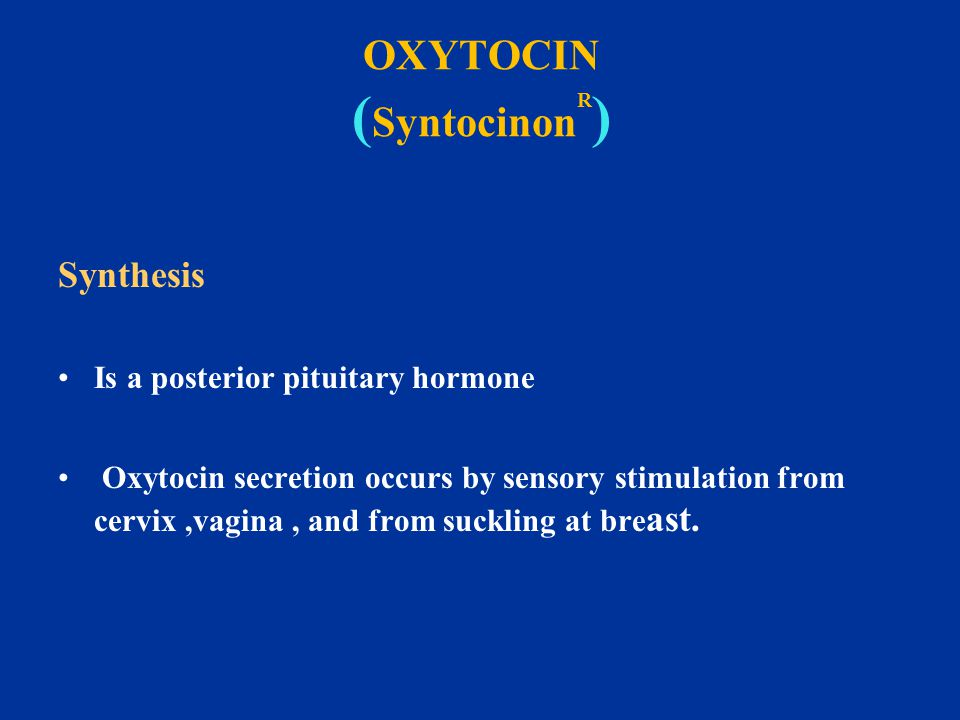 OXYTOCIN ( Syntocinon R ) Synthesis Is a posterior pituitary hormone Oxytocin secretion occurs by sensory stimulation from cervix,vagina, and from suc