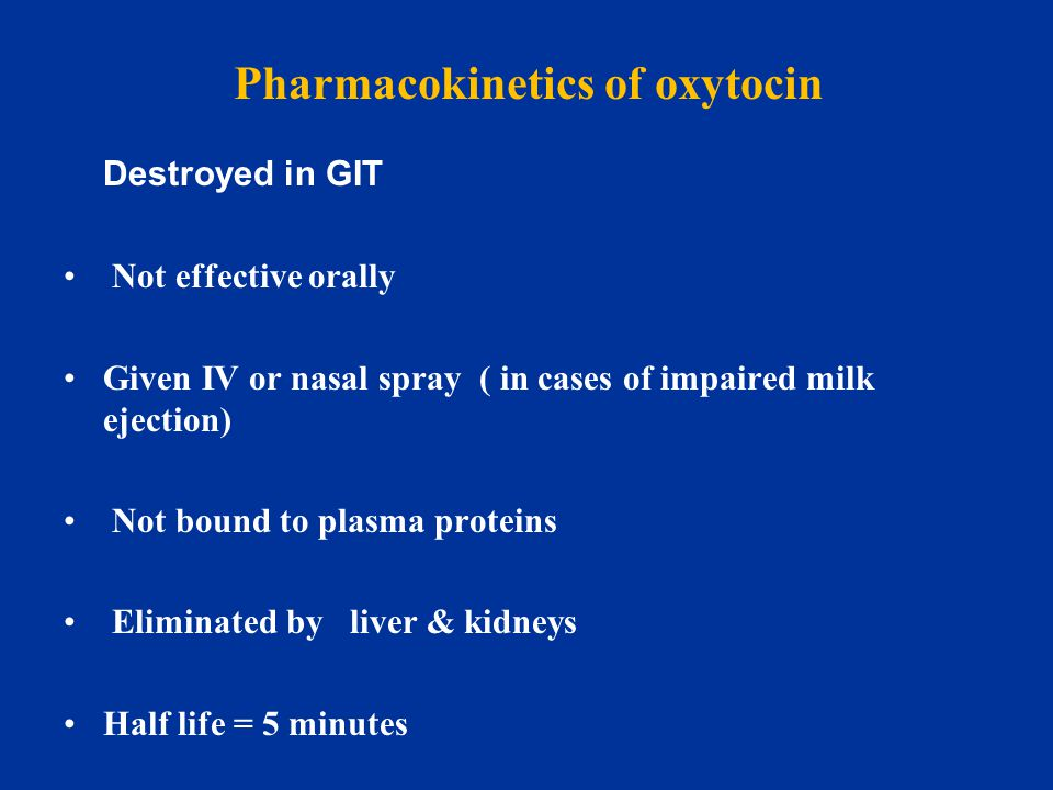 Pharmacokinetics of oxytocin Destroyed in GIT Not effective orally Given IV or nasal spray ( in cases of impaired milk ejection) Not bound to plasma p