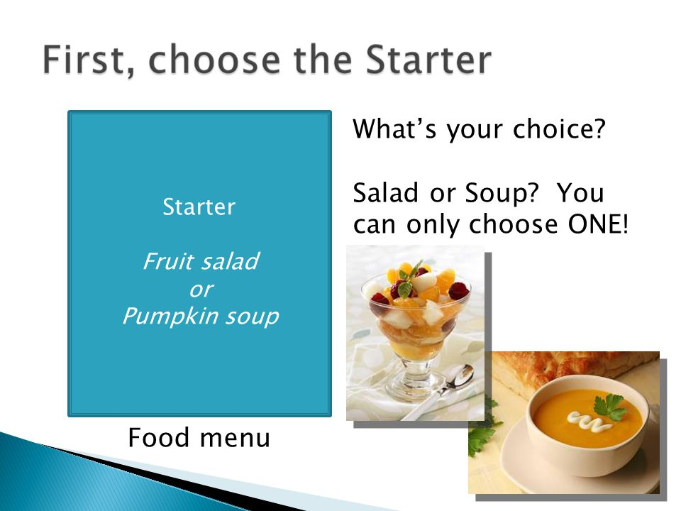 Starter Fruit salad or Pumpkin soup Food menu What's your choice.