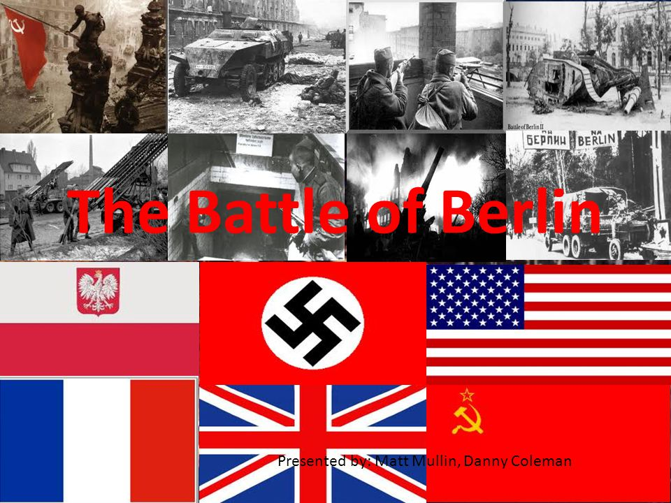 The Battle of Berlin Presented by: Matt Mullin, Danny Coleman