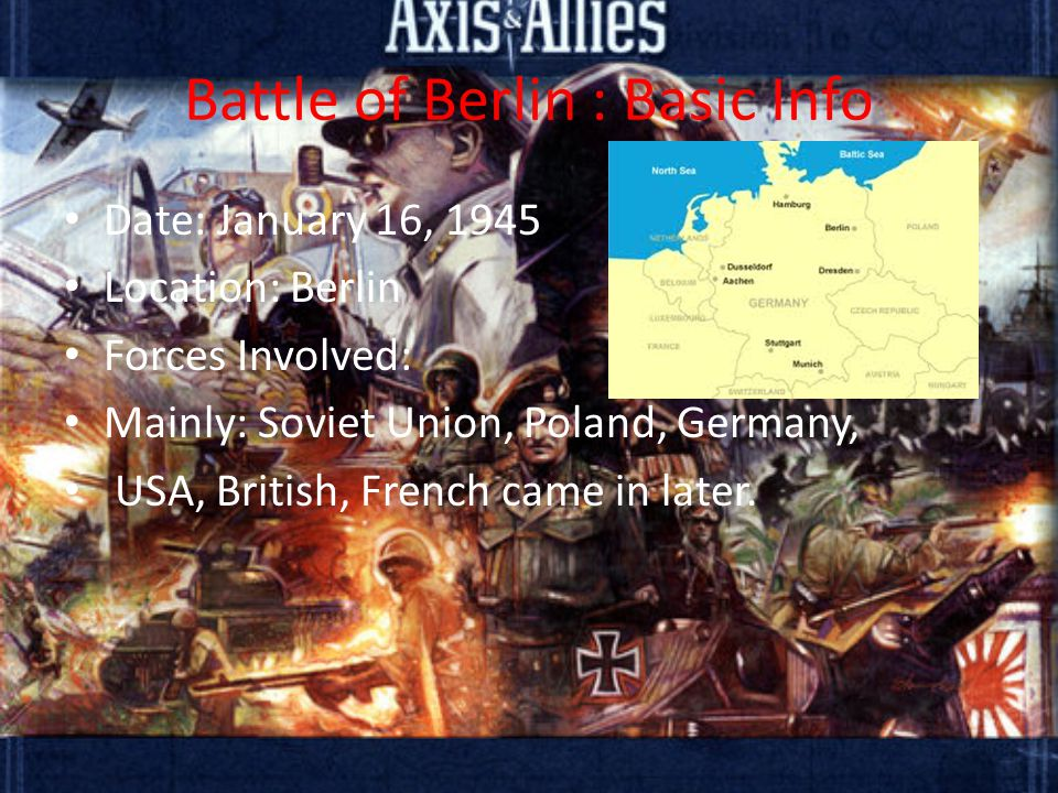 Battle of Berlin : Basic Info Date: January 16, 1945 Location: Berlin Forces Involved: Mainly: Soviet Union, Poland, Germany, USA, British, French came in later.
