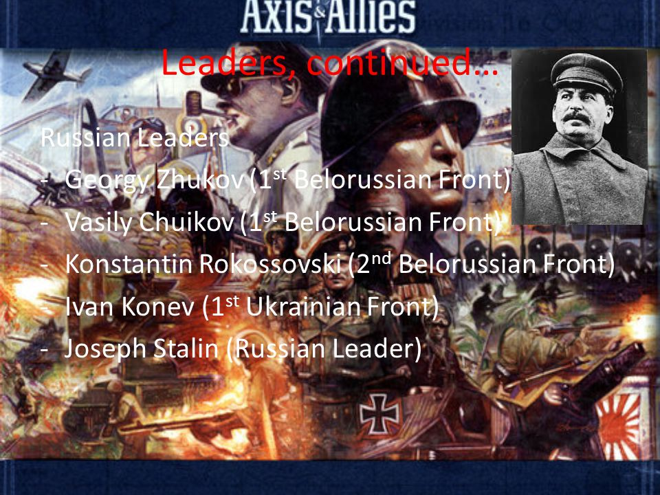 Leaders, continued… Russian Leaders -Georgy Zhukov (1 st Belorussian Front) -Vasily Chuikov (1 st Belorussian Front) -Konstantin Rokossovski (2 nd Belorussian Front) -Ivan Konev (1 st Ukrainian Front) -Joseph Stalin (Russian Leader)