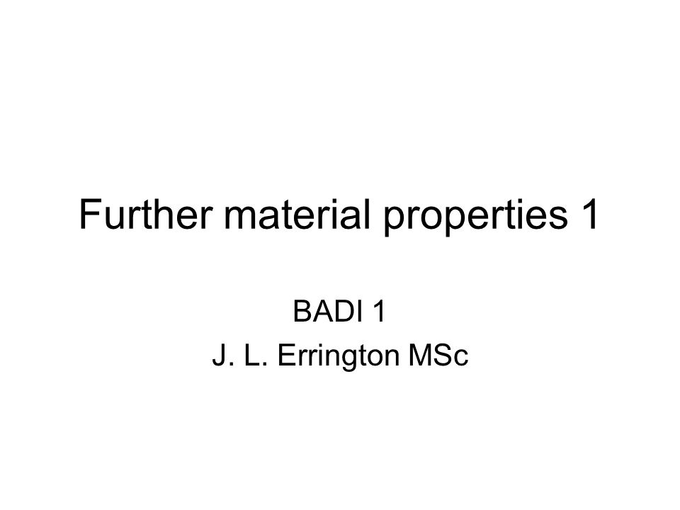 Further material properties 1 BADI 1 J. L. Errington MSc