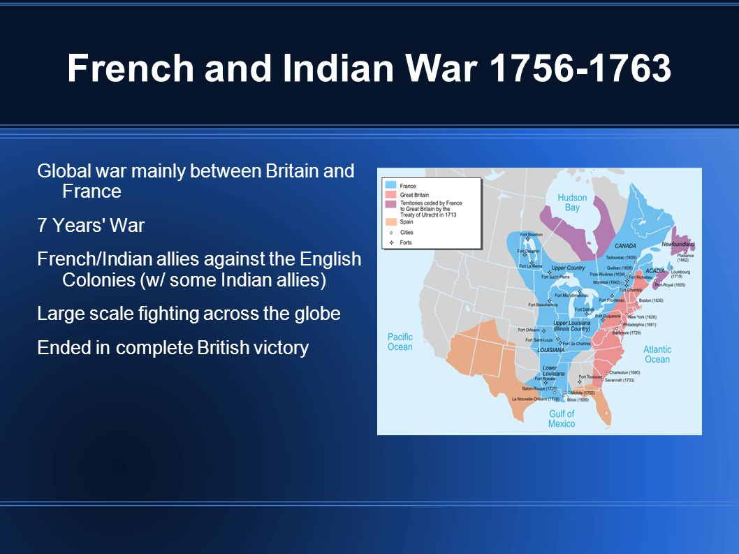 French and Indian War 1756-1763 Global war mainly between Britain and France 7 Years War French/Indian allies against the English Colonies (w/ some Indian allies) Large scale fighting across the globe Ended in complete British victory