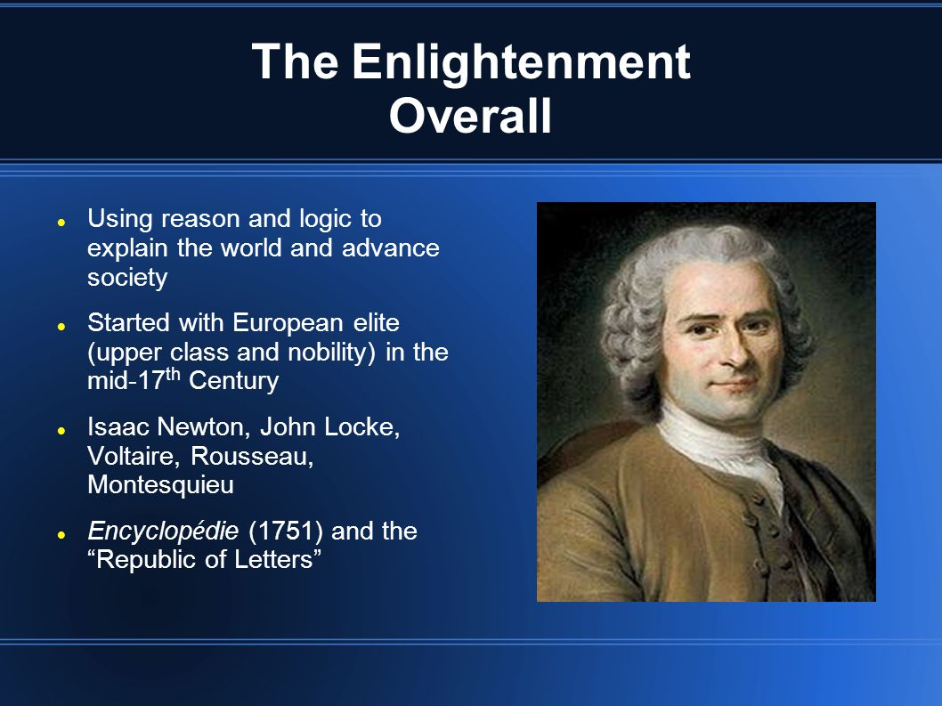 The Enlightenment Overall Using reason and logic to explain the world and advance society Started with European elite (upper class and nobility) in the mid-17 th Century Isaac Newton, John Locke, Voltaire, Rousseau, Montesquieu Encyclop é die (1751) and the Republic of Letters
