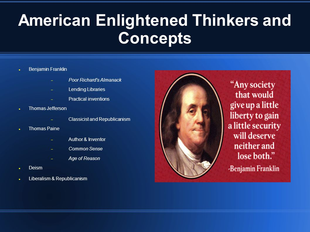 American Enlightened Thinkers and Concepts Benjamin Franklin  Poor Richard s Almanack  Lending Libraries  Practical inventions Thomas Jefferson  Classicist and Republicanism Thomas Paine  Author & Inventor  Common Sense  Age of Reason Deism Liberalism & Republicanism
