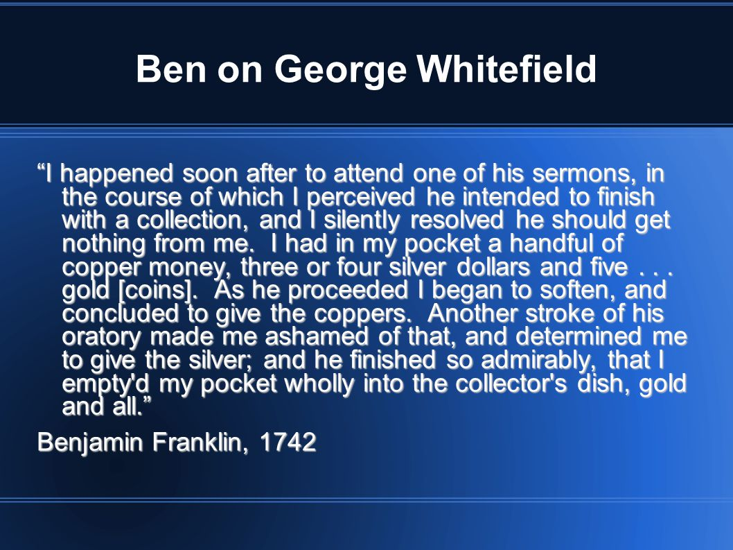 Ben on George Whitefield I happened soon after to attend one of his sermons, in the course of which I perceived he intended to finish with a collection, and I silently resolved he should get nothing from me.