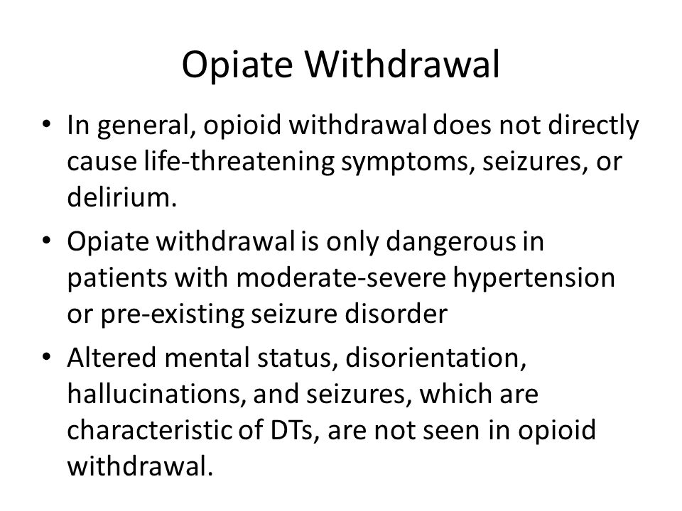 Opiate Withdrawal In general, opioid withdrawal does not directly cause life-threatening symptoms, seizures, or delirium. Opiate withdrawal is only da