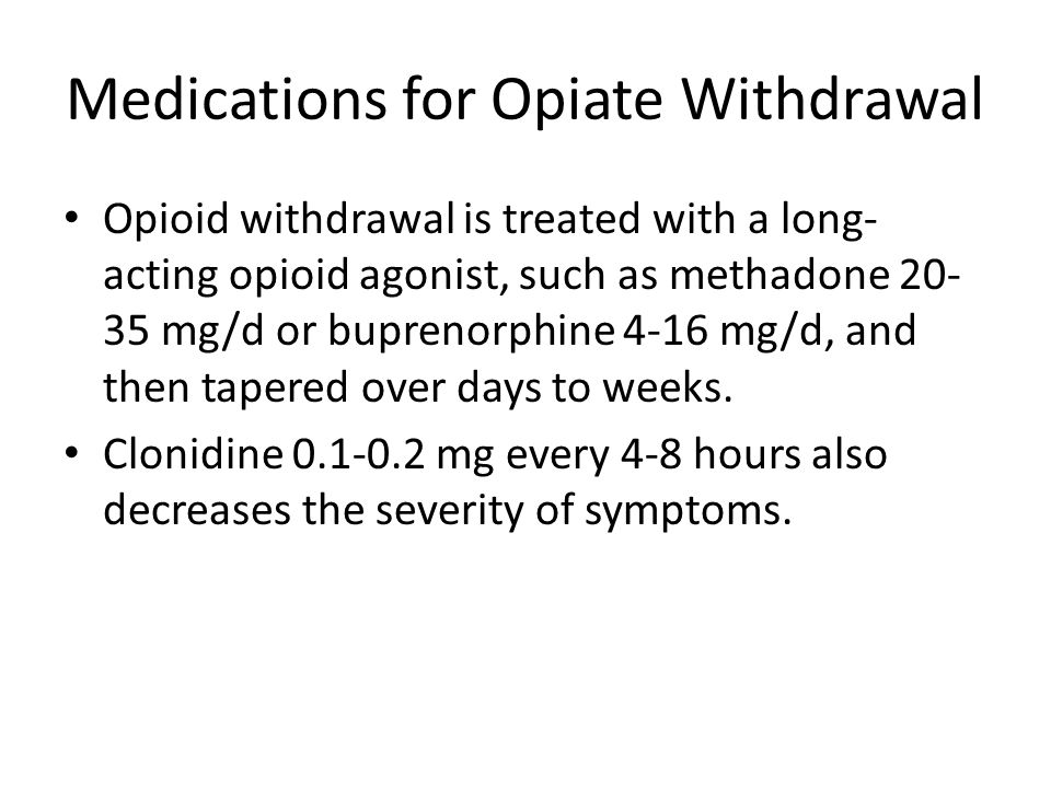 Medications for Opiate Withdrawal Opioid withdrawal is treated with a long- acting opioid agonist, such as methadone 20- 35 mg/d or buprenorphine 4-16
