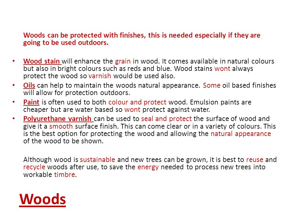 Woods can be protected with finishes, this is needed especially if they are going to be used outdoors.