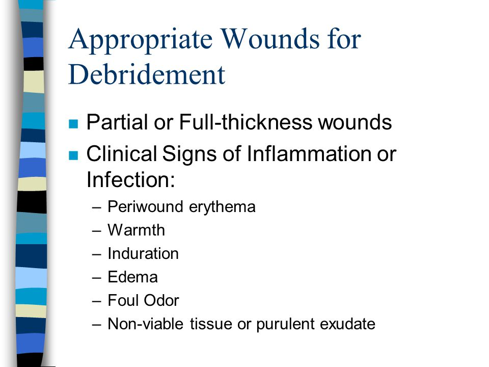 Appropriate Wounds for Debridement n Partial or Full-thickness wounds n Clinical Signs of Inflammation or Infection: –Periwound erythema –Warmth –Indu