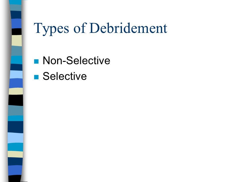 Types of Debridement n Non-Selective n Selective