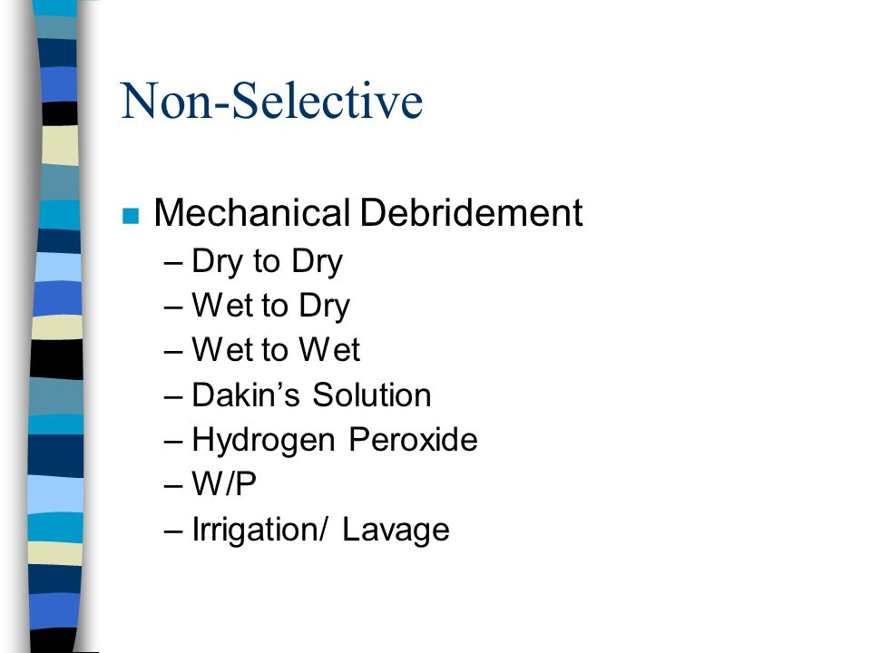 Non-Selective n Mechanical Debridement –Dry to Dry –Wet to Dry –Wet to Wet –Dakin's Solution –Hydrogen Peroxide –W/P –Irrigation/ Lavage