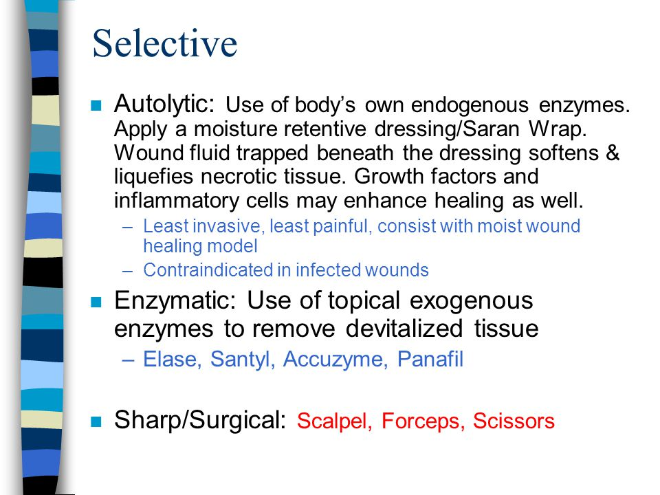 Selective n Autolytic: Use of body's own endogenous enzymes. Apply a moisture retentive dressing/Saran Wrap. Wound fluid trapped beneath the dressing