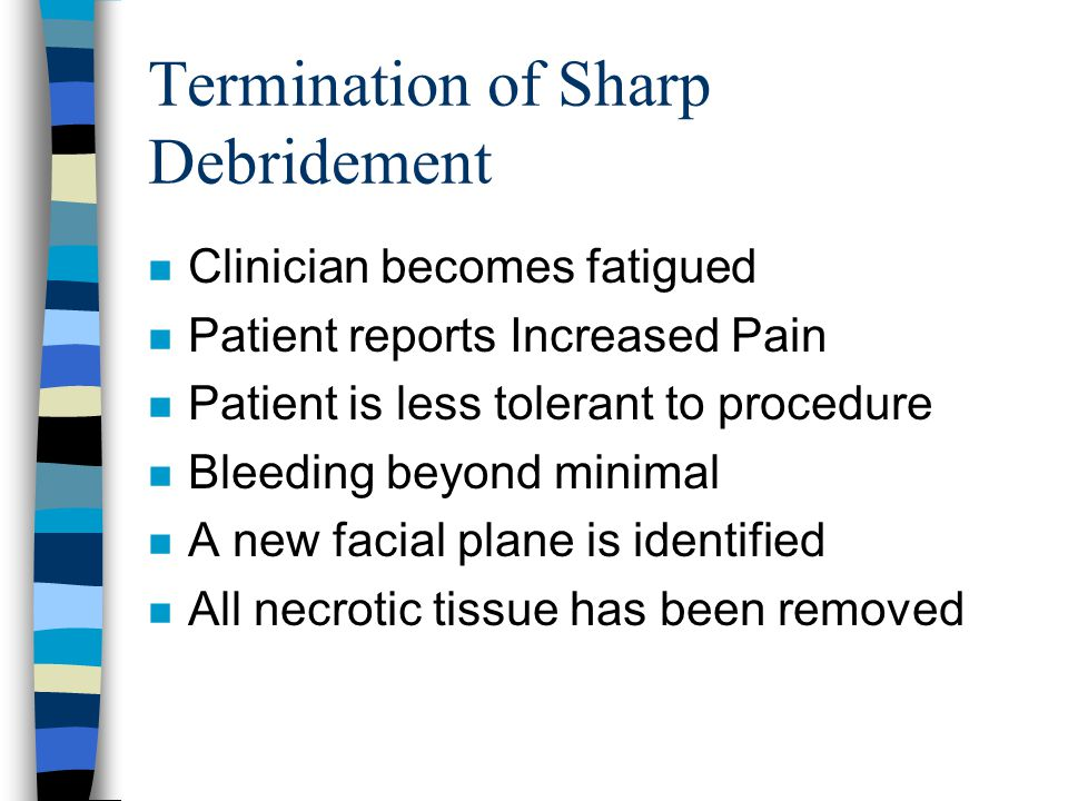 Termination of Sharp Debridement n Clinician becomes fatigued n Patient reports Increased Pain n Patient is less tolerant to procedure n Bleeding beyo
