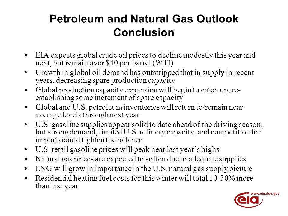 Petroleum and Natural Gas Outlook Conclusion EIA expects global crude oil prices to decline modestly this year and next, but remain over $40 per barrel (WTI) Growth in global oil demand has outstripped that in supply in recent years, decreasing spare production capacity Global production capacity expansion will begin to catch up, re- establishing some increment of spare capacity Global and U.S.