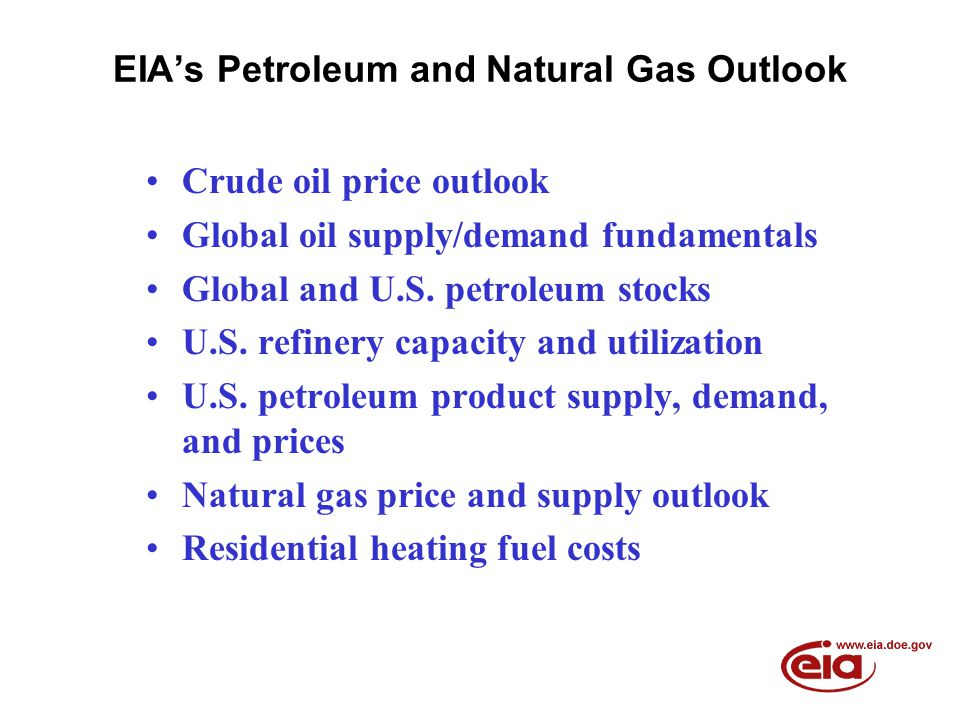 EIA's Petroleum and Natural Gas Outlook Crude oil price outlook Global oil supply/demand fundamentals Global and U.S. petroleum stocks U.S. refinery c
