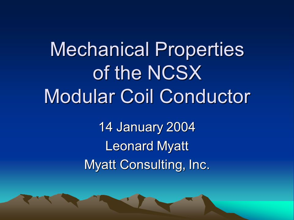 Mechanical Properties of the NCSX Modular Coil Conductor 14 January 2004 Leonard Myatt Myatt Consulting, Inc.