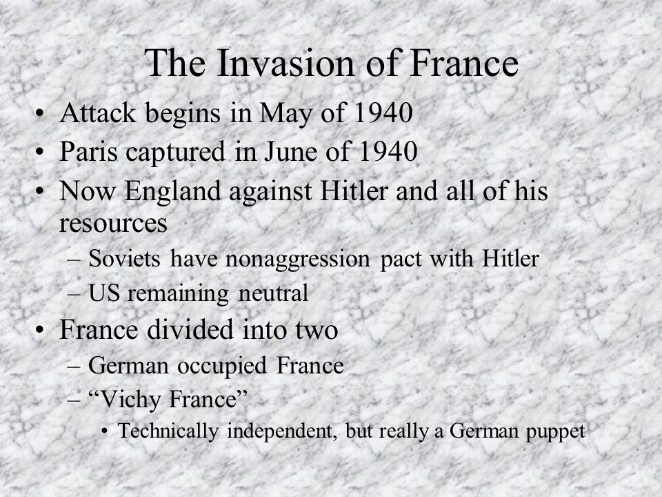 The Invasion of France Attack begins in May of 1940 Paris captured in June of 1940 Now England against Hitler and all of his resources –Soviets have n