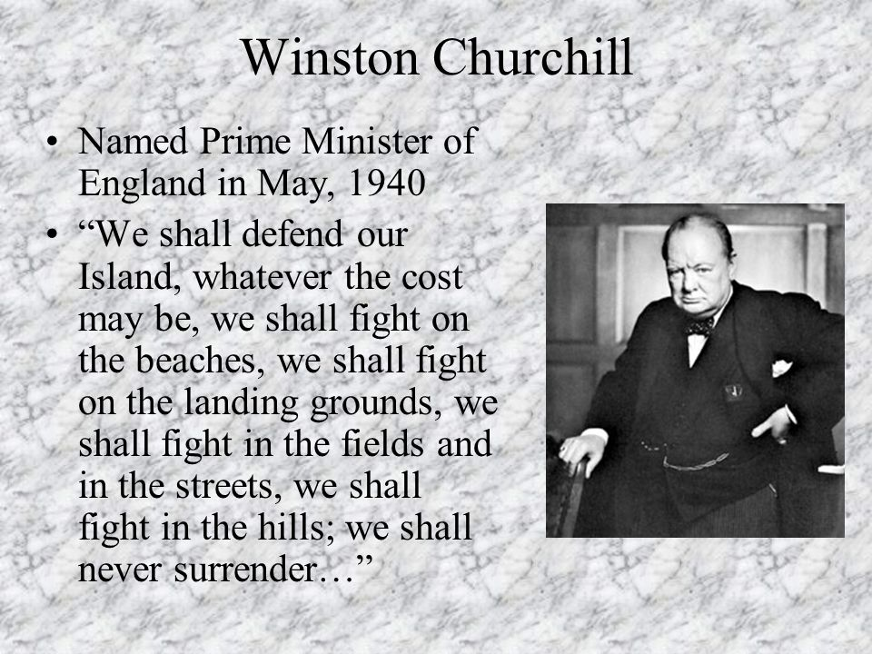"""Winston Churchill Named Prime Minister of England in May, 1940 """"We shall defend our Island, whatever the cost may be, we shall fight on the beaches, w"""