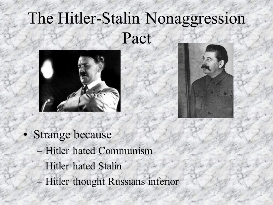 The Hitler-Stalin Nonaggression Pact Strange because –Hitler hated Communism –Hitler hated Stalin –Hitler thought Russians inferior