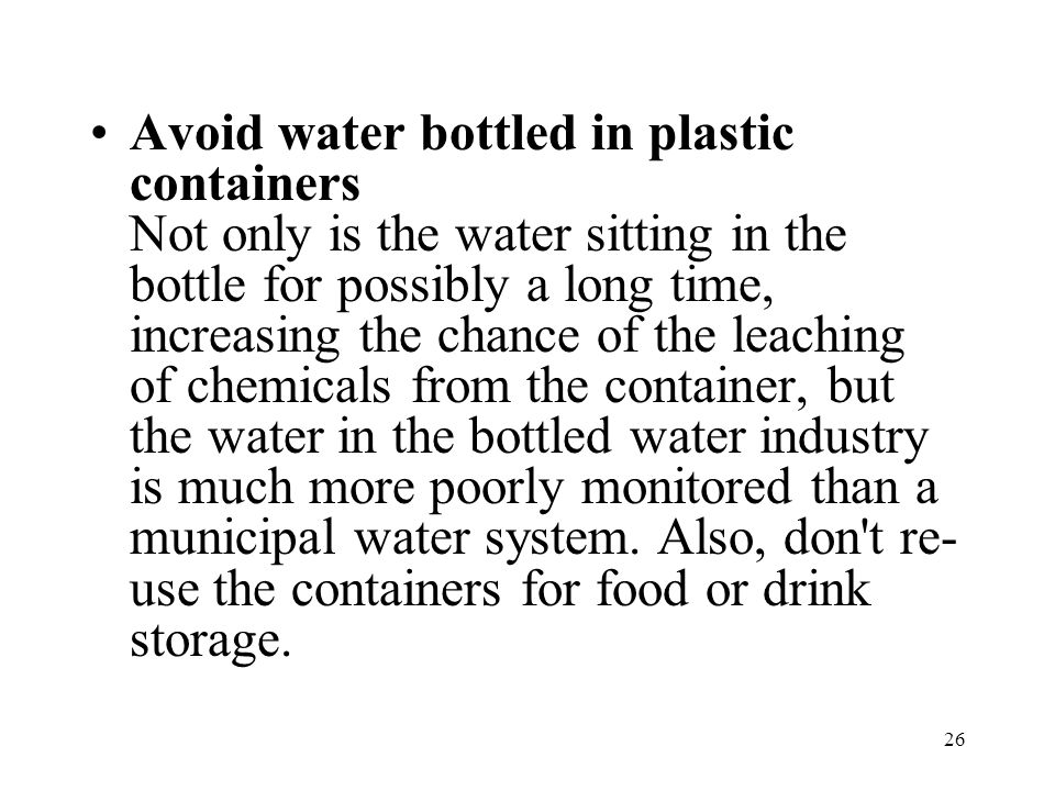 26 Avoid water bottled in plastic containers Not only is the water sitting in the bottle for possibly a long time, increasing the chance of the leaching of chemicals from the container, but the water in the bottled water industry is much more poorly monitored than a municipal water system.