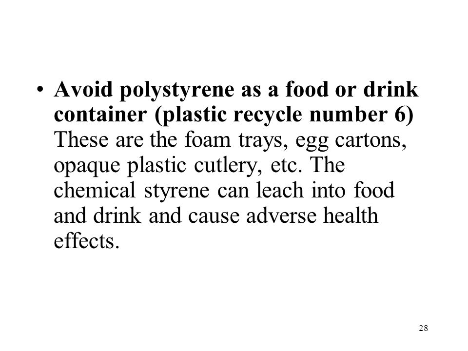 28 Avoid polystyrene as a food or drink container (plastic recycle number 6) These are the foam trays, egg cartons, opaque plastic cutlery, etc.