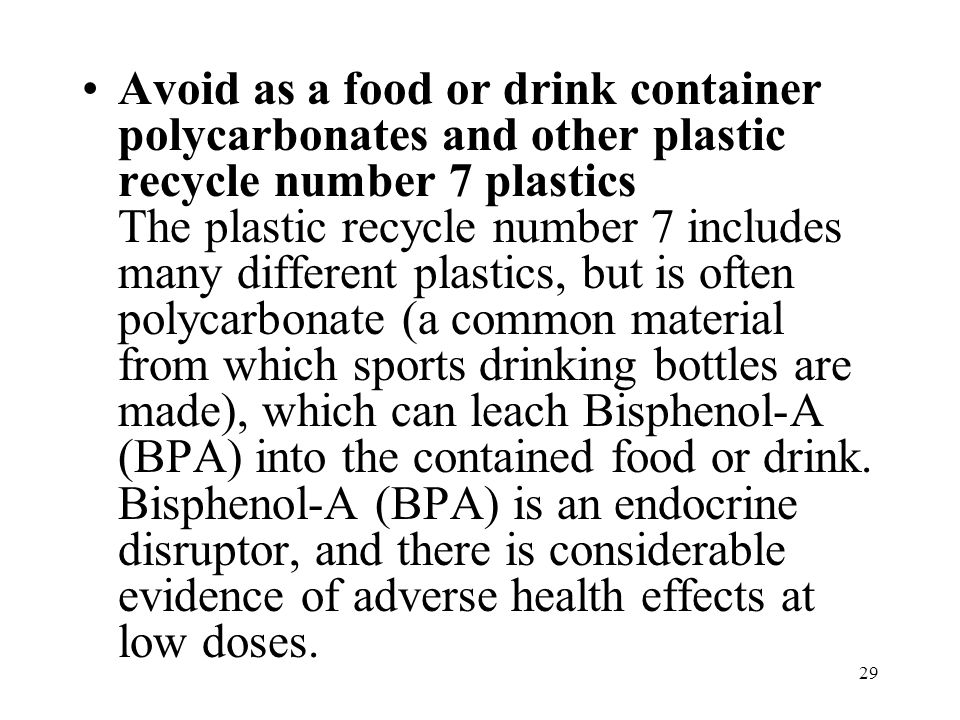 29 Avoid as a food or drink container polycarbonates and other plastic recycle number 7 plastics The plastic recycle number 7 includes many different plastics, but is often polycarbonate (a common material from which sports drinking bottles are made), which can leach Bisphenol-A (BPA) into the contained food or drink.