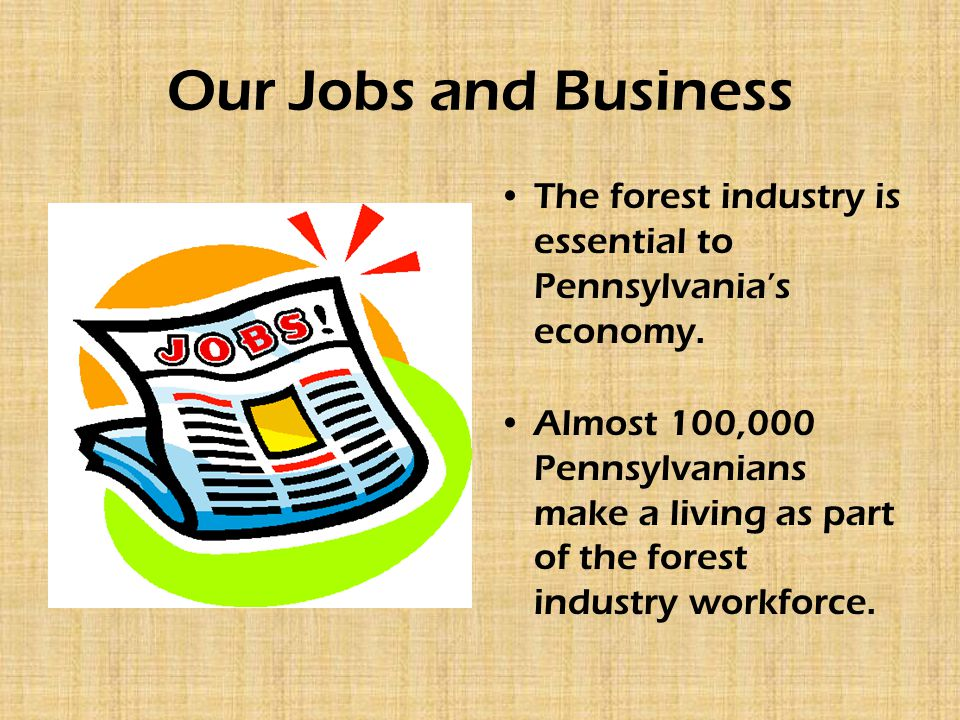 Our Jobs and Business The forest industry is essential to Pennsylvania's economy.