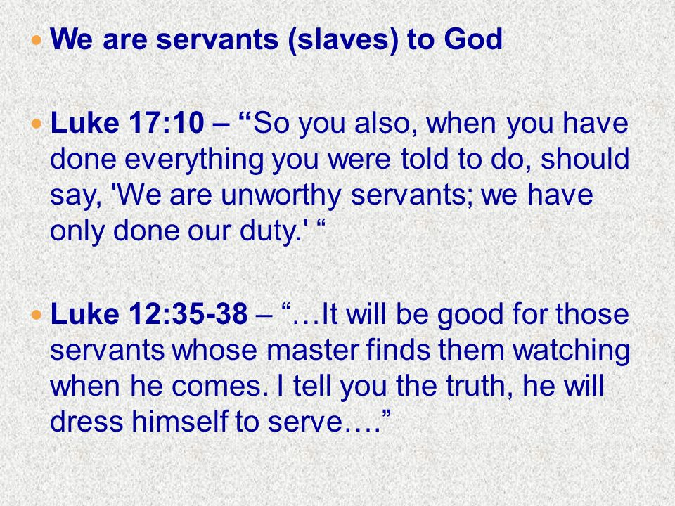 We are servants (slaves) to God Luke 17:10 – So you also, when you have done everything you were told to do, should say, We are unworthy servants; we have only done our duty. Luke 12:35-38 – …It will be good for those servants whose master finds them watching when he comes.