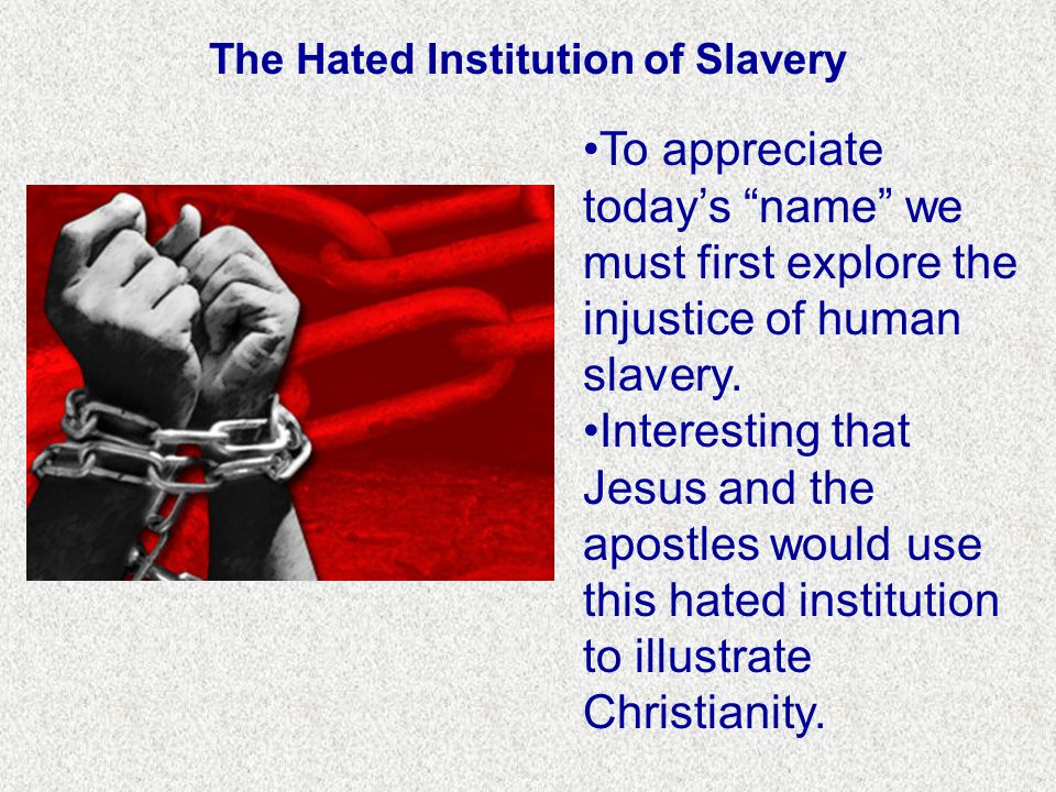 The Hated Institution of Slavery To appreciate today's name we must first explore the injustice of human slavery.