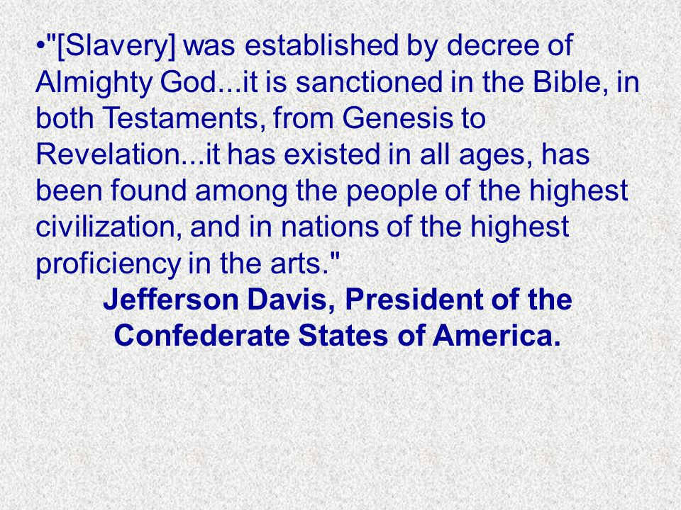 [Slavery] was established by decree of Almighty God...it is sanctioned in the Bible, in both Testaments, from Genesis to Revelation...it has existed in all ages, has been found among the people of the highest civilization, and in nations of the highest proficiency in the arts. Jefferson Davis, President of the Confederate States of America.
