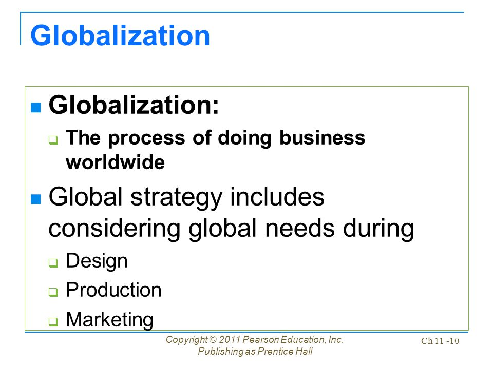 Copyright © 2011 Pearson Education, Inc. Publishing as Prentice Hall Ch 11 -10 Globalization Globalization:  The process of doing business worldwide
