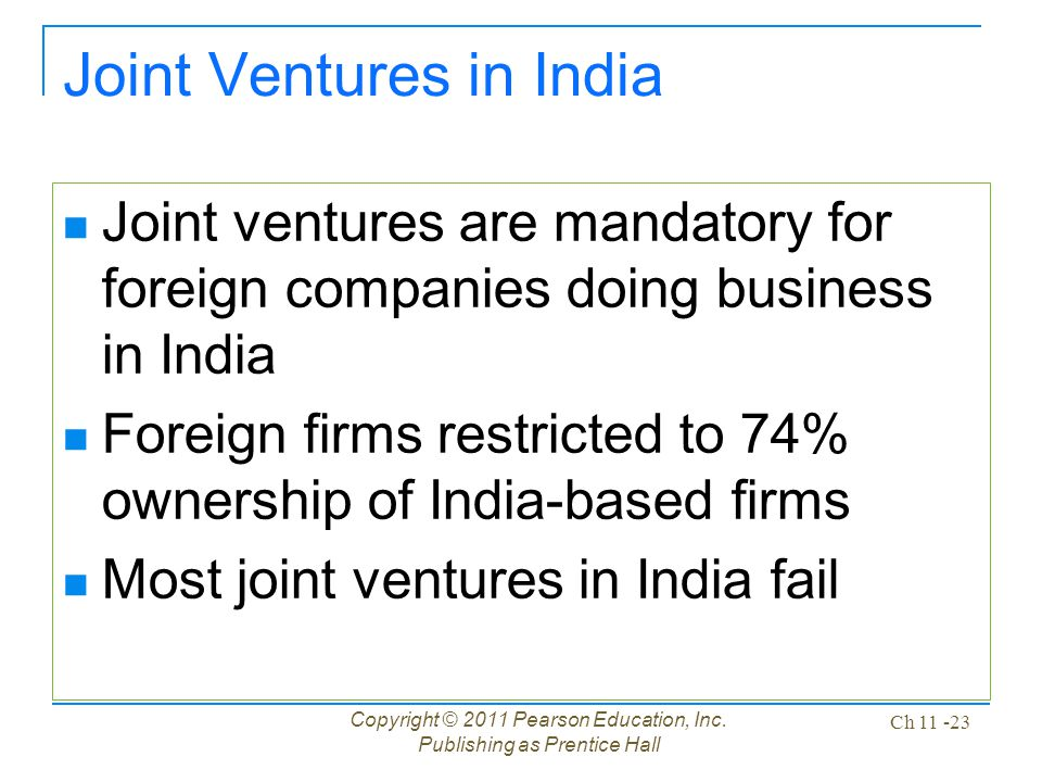Copyright © 2011 Pearson Education, Inc. Publishing as Prentice Hall Ch 11 -23 Joint Ventures in India Joint ventures are mandatory for foreign compan