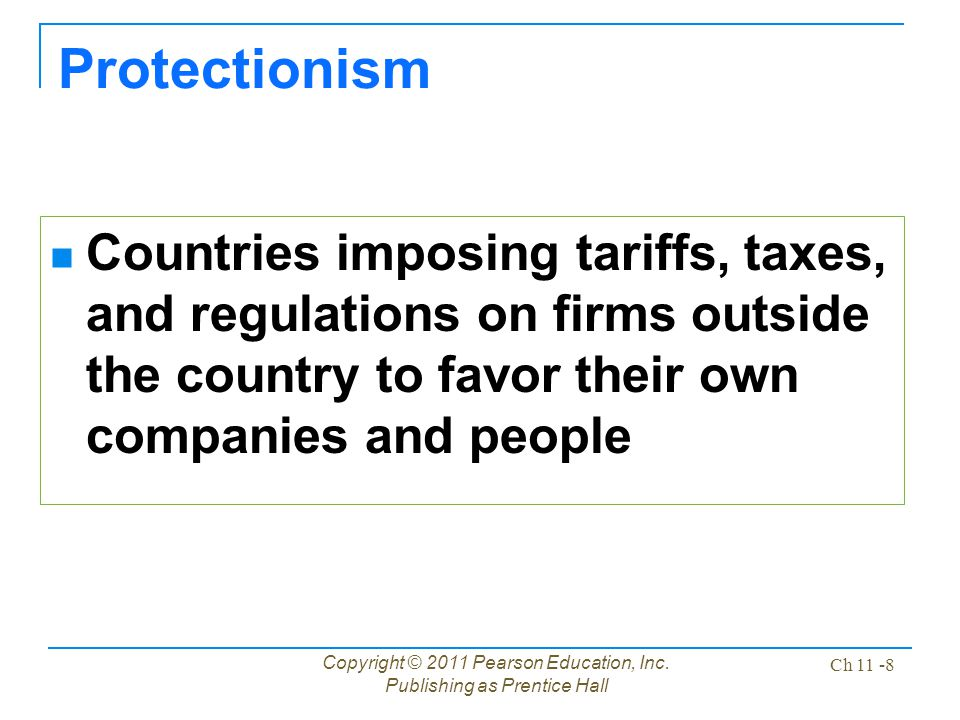 Copyright © 2011 Pearson Education, Inc. Publishing as Prentice Hall Ch 11 -8 Protectionism Countries imposing tariffs, taxes, and regulations on firm