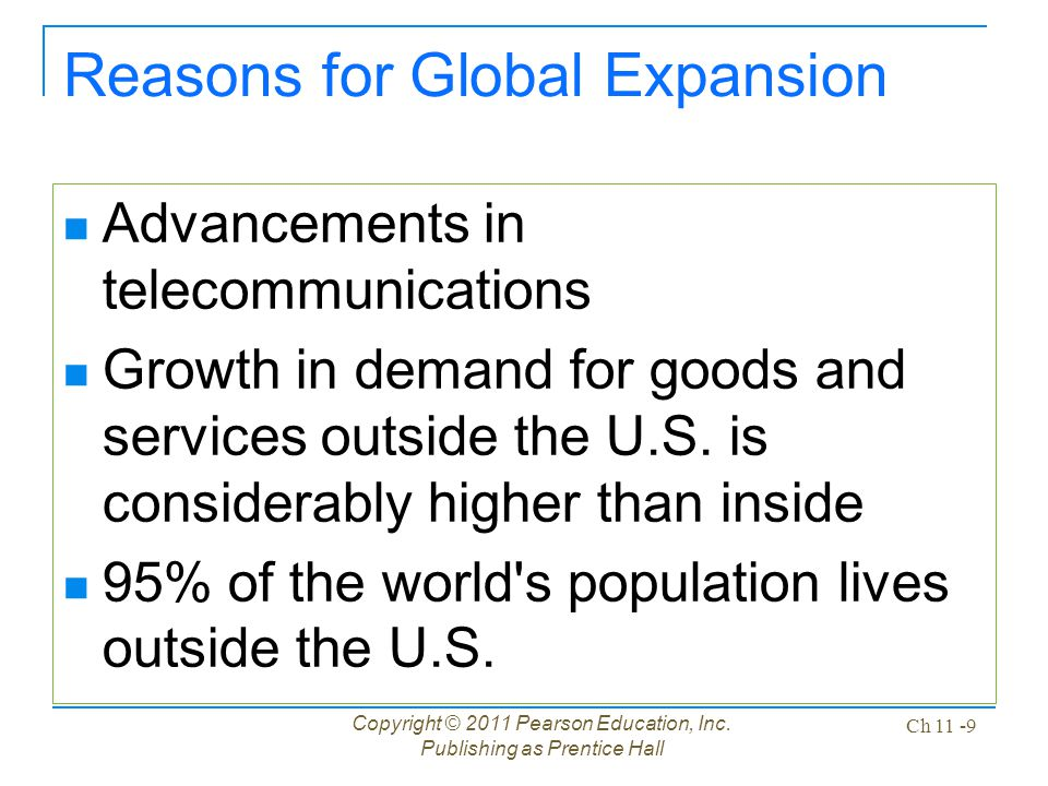 Copyright © 2011 Pearson Education, Inc. Publishing as Prentice Hall Ch 11 -9 Reasons for Global Expansion Advancements in telecommunications Growth i