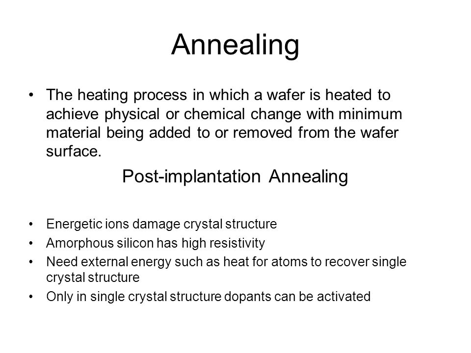 Annealing The heating process in which a wafer is heated to achieve physical or chemical change with minimum material being added to or removed from the wafer surface.