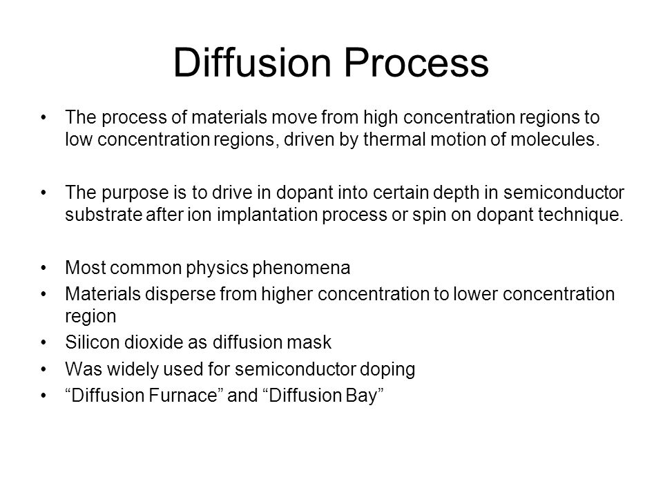 Limitation of Diffusion Diffusion is isotropic process and always dope underneath masking oxide Can't independently control junction depth and dopant concentration Application of Diffusion Used for well implantation drive-in R&D for ultra shallow junction (USJ) formation Wells have the deepest junction depth Need very high ion implantation energy Cost of MeV ion implanters is very high Diffusion can help to drive dopant to the desired junction depth while annealing
