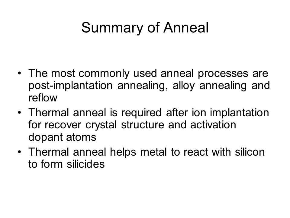 Summary of Anneal The most commonly used anneal processes are post-implantation annealing, alloy annealing and reflow Thermal anneal is required after ion implantation for recover crystal structure and activation dopant atoms Thermal anneal helps metal to react with silicon to form silicides