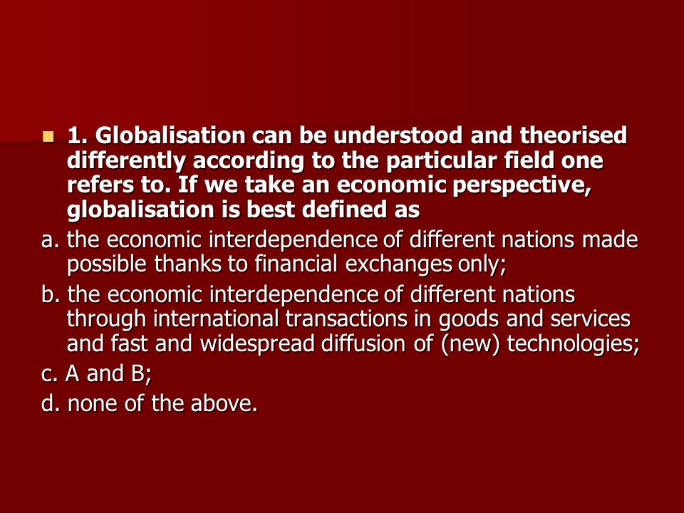 1. Globalisation can be understood and theorised differently according to the particular field one refers to. If we take an economic perspective, glob