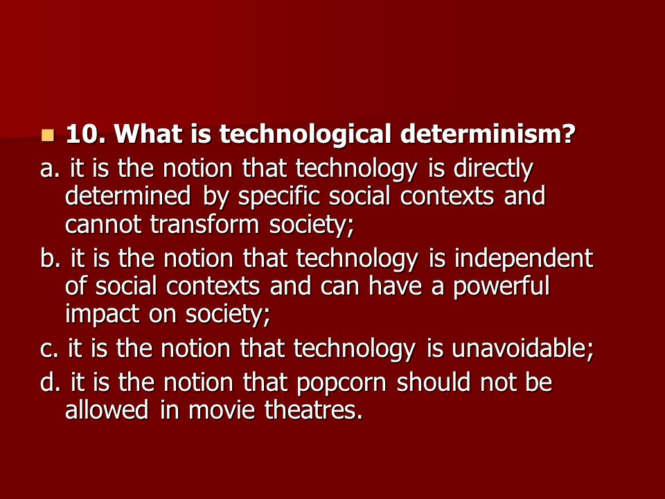 10. What is technological determinism? 10. What is technological determinism? a. it is the notion that technology is directly determined by specific s