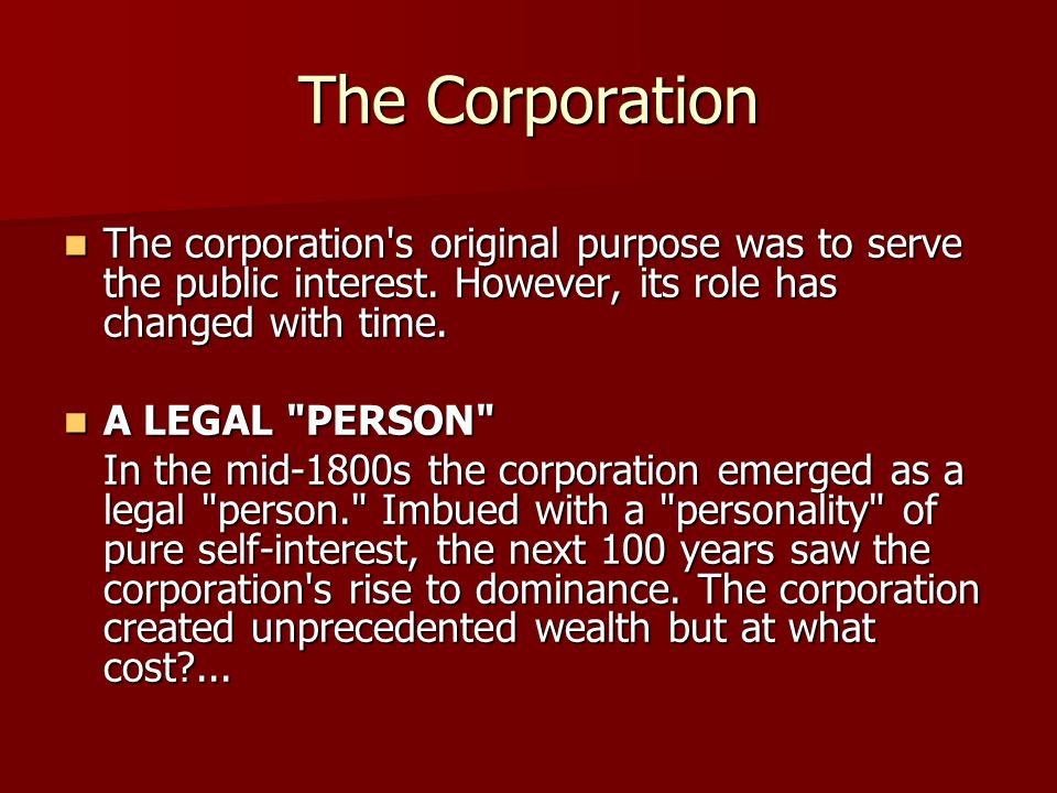 The Corporation The corporation's original purpose was to serve the public interest. However, its role has changed with time. The corporation's origin