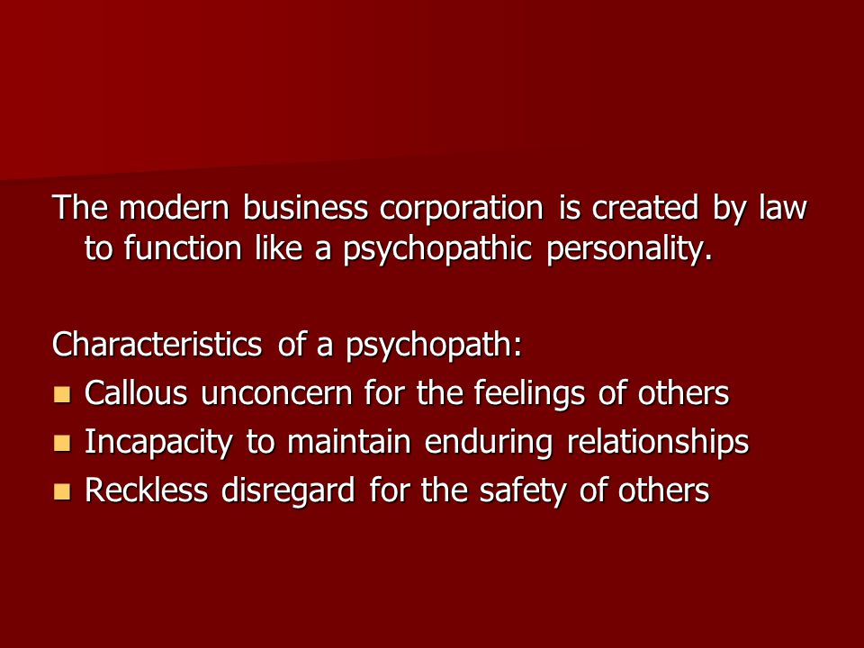 The modern business corporation is created by law to function like a psychopathic personality. Characteristics of a psychopath: Callous unconcern for