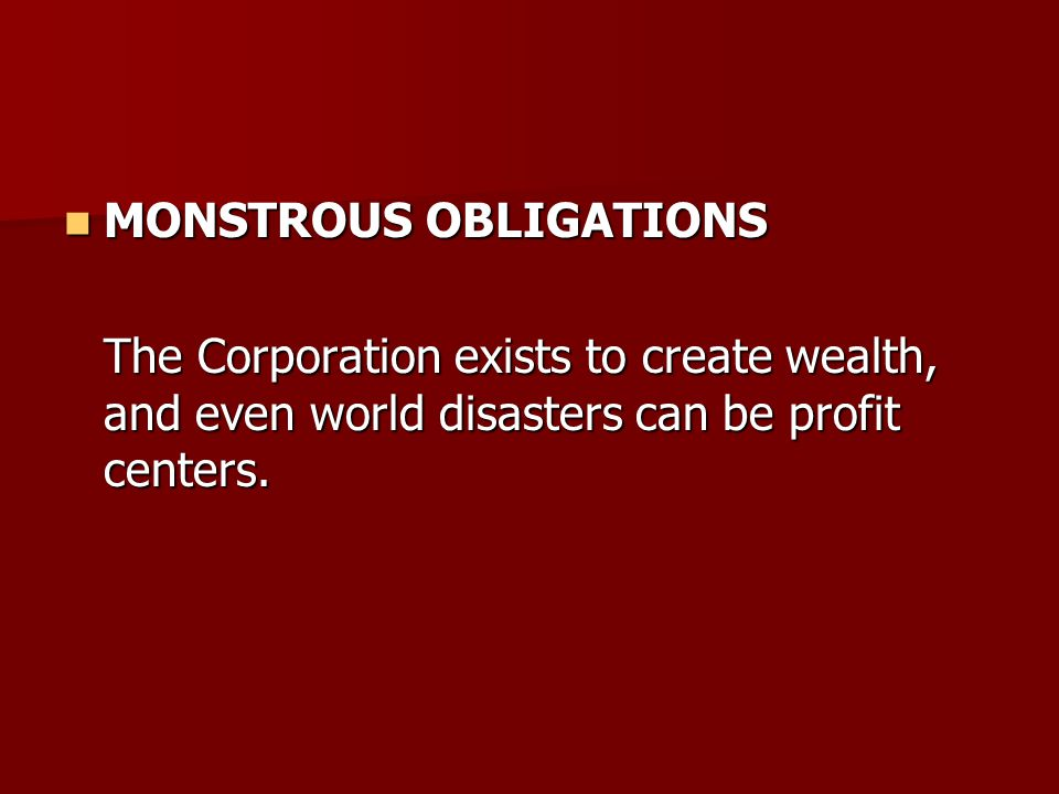 MONSTROUS OBLIGATIONS MONSTROUS OBLIGATIONS The Corporation exists to create wealth, and even world disasters can be profit centers.