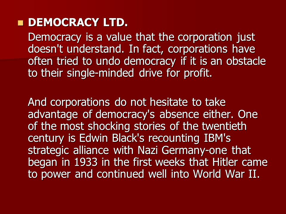 DEMOCRACY LTD. DEMOCRACY LTD. Democracy is a value that the corporation just doesn't understand. In fact, corporations have often tried to undo democr