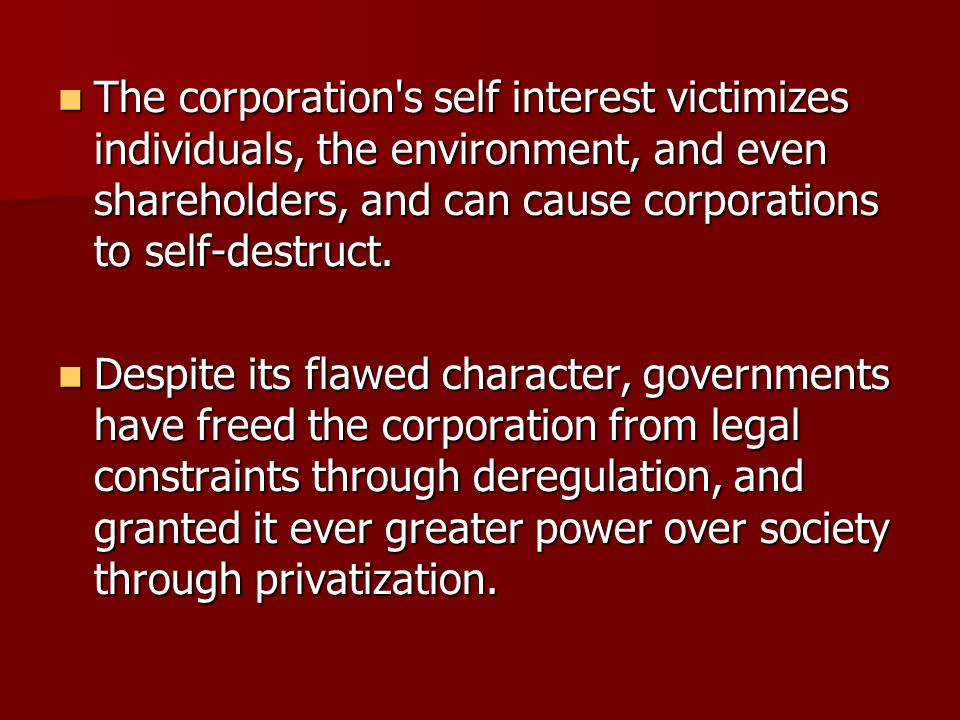 The corporation's self interest victimizes individuals, the environment, and even shareholders, and can cause corporations to self-destruct. The corpo