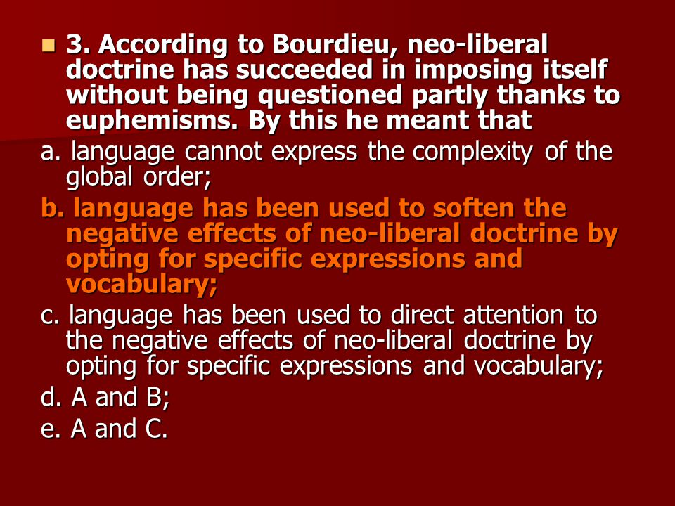 3. According to Bourdieu, neo-liberal doctrine has succeeded in imposing itself without being questioned partly thanks to euphemisms. By this he meant