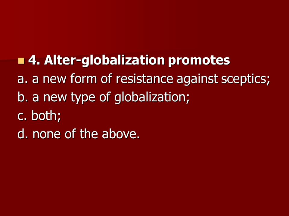 4. Alter-globalization promotes 4. Alter-globalization promotes a. a new form of resistance against sceptics; b. a new type of globalization; c. both;
