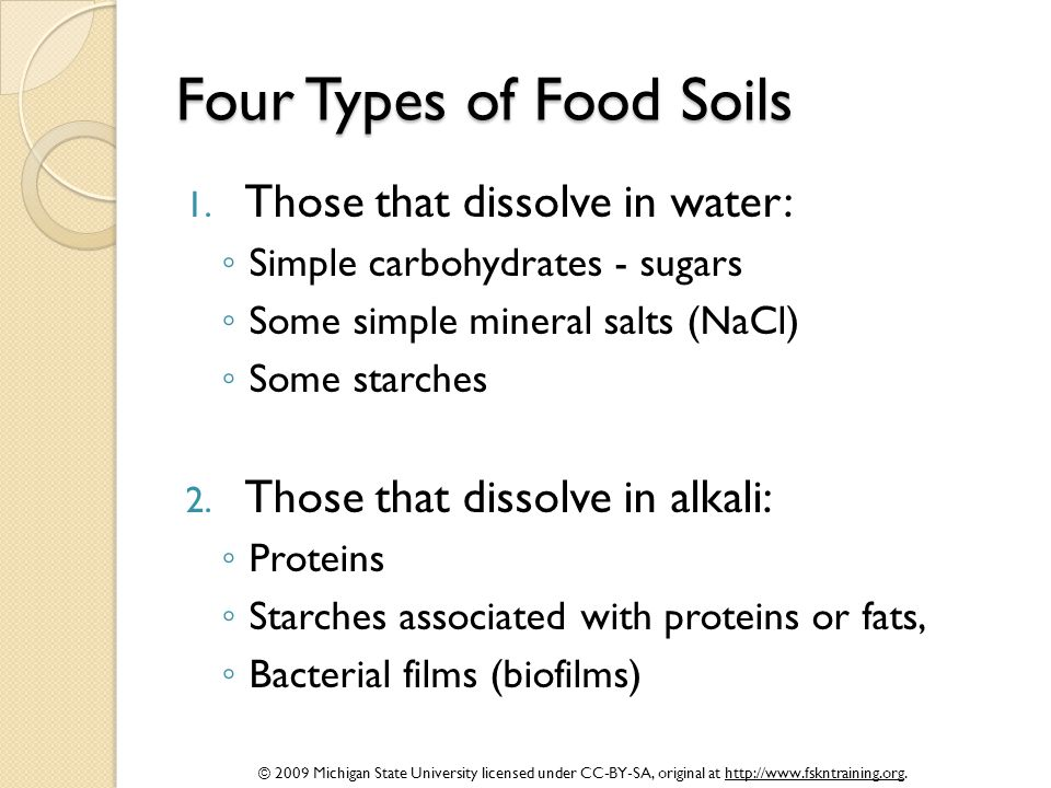 © 2009 Michigan State University licensed under CC-BY-SA, original at http://www.fskntraining.org. Four Types of Food Soils 1. Those that dissolve in
