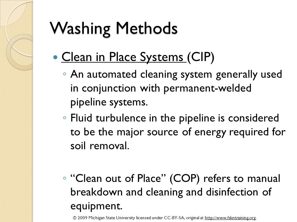 © 2009 Michigan State University licensed under CC-BY-SA, original at http://www.fskntraining.org. Washing Methods Clean in Place Systems (CIP) ◦ An a